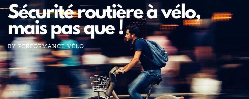 Sécurité routière à vélo, mais pas que !